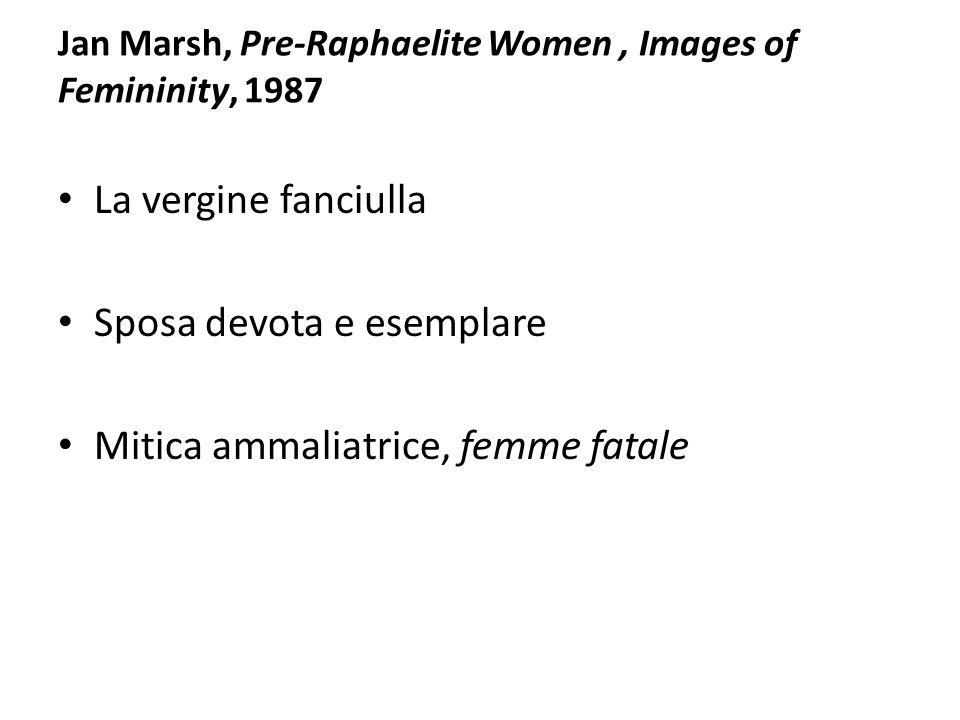 Jan Marsh, Pre-Raphaelite Women, Images of Femininity, 1987 La vergine fanciulla Sposa devota e esemplare Mitica ammaliatrice, femme fatale