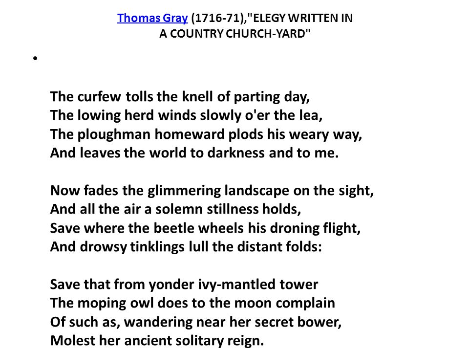 Thomas GrayThomas Gray (1716-71), ELEGY WRITTEN IN A COUNTRY CHURCH-YARD The curfew tolls the knell of parting day, The lowing herd winds slowly o er the lea, The ploughman homeward plods his weary way, And leaves the world to darkness and to me.