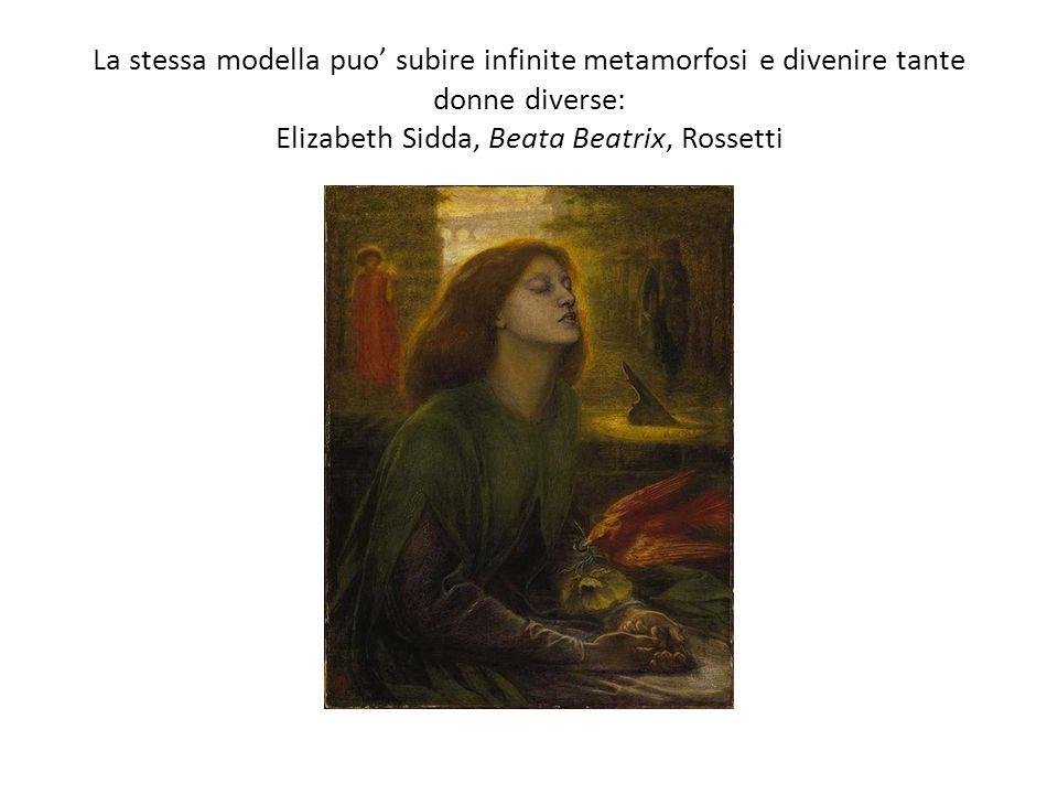 La stessa modella puo subire infinite metamorfosi e divenire tante donne diverse: Elizabeth Sidda, Beata Beatrix, Rossetti