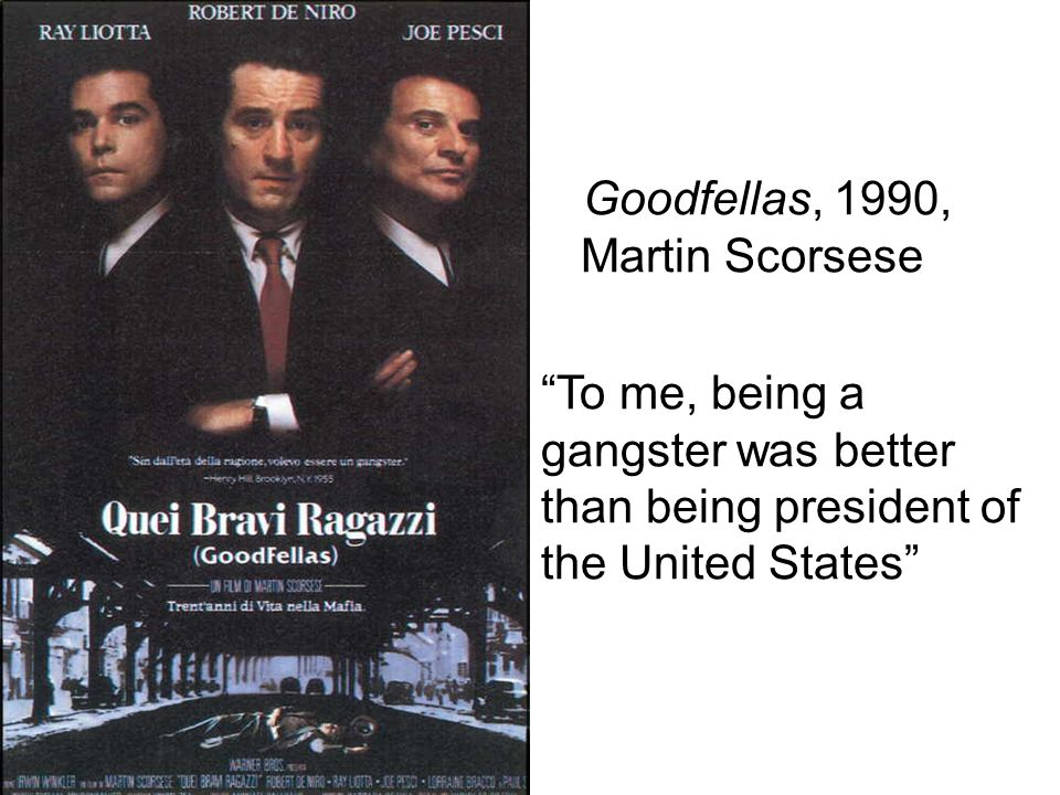 Goodfellas, 1990, Martin Scorsese To me, being a gangster was better than being president of the United States