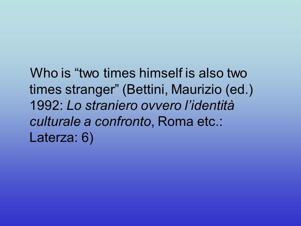 Who is two times himself is also two times stranger (Bettini, Maurizio (ed.) 1992: Lo straniero ovvero lidentità culturale a confronto, Roma etc.: Laterza: 6)