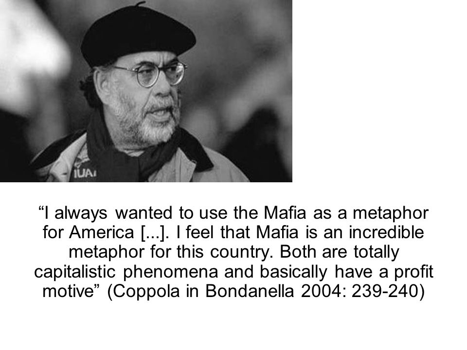 I always wanted to use the Mafia as a metaphor for America [...].
