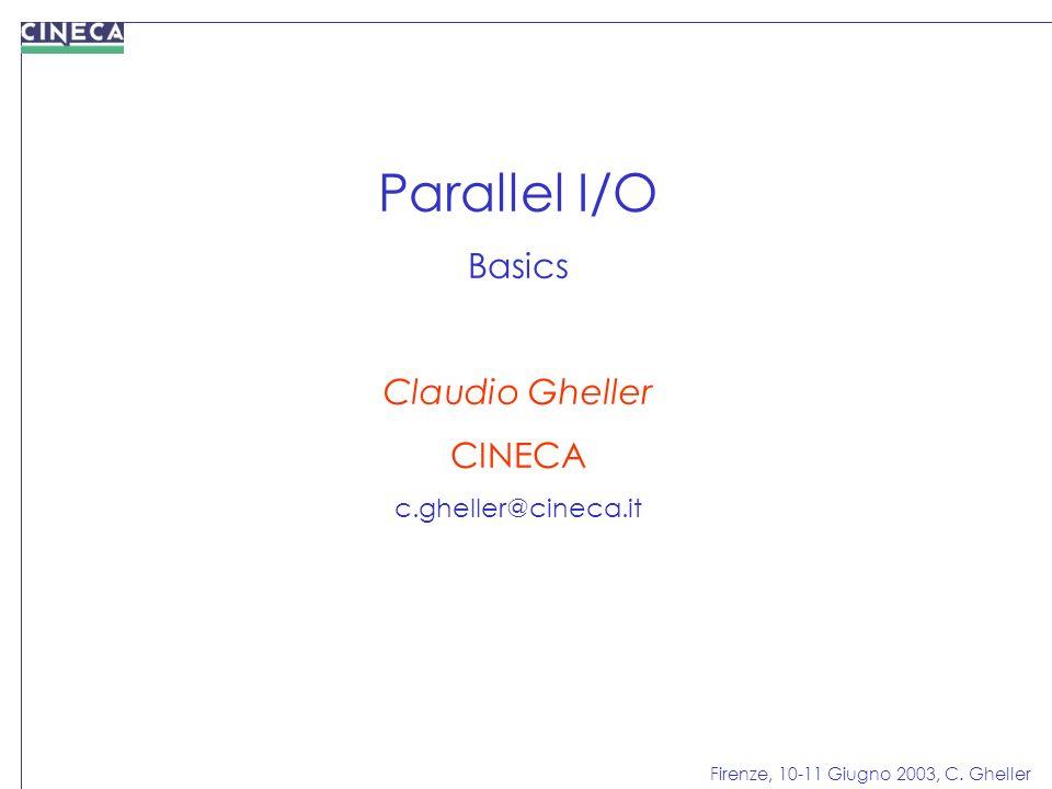 Firenze, 10-11 Giugno 2003, C. Gheller Parallel I/O Basics Claudio Gheller CINECA c.gheller@cineca.it