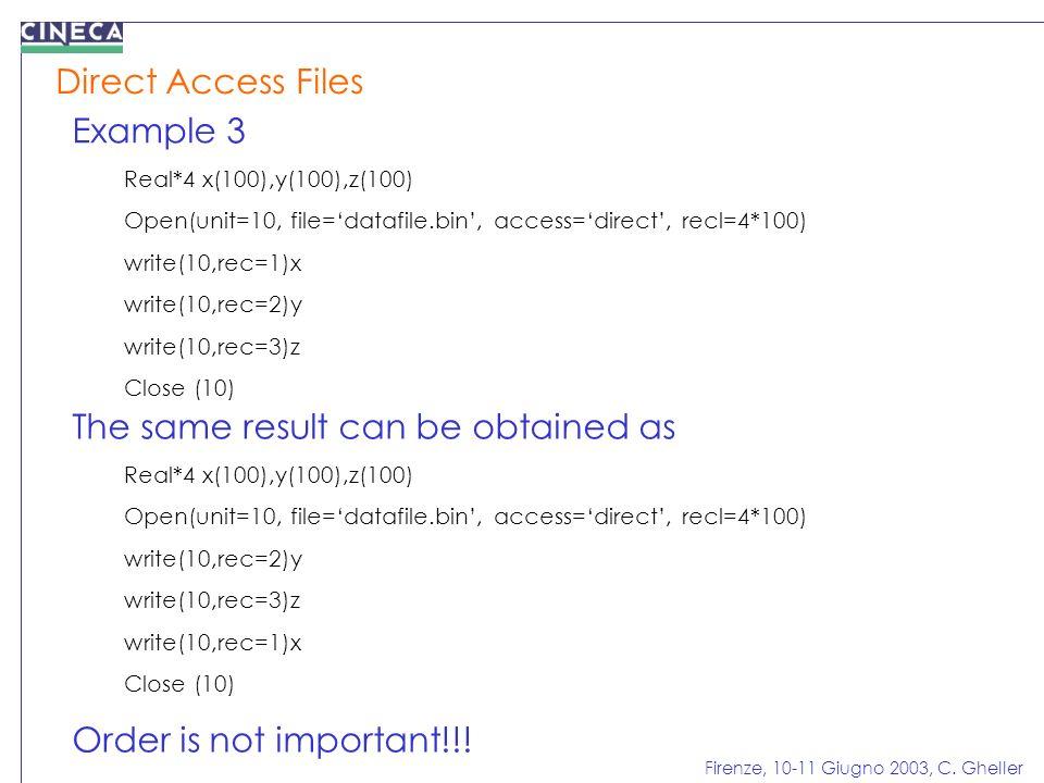 Firenze, 10-11 Giugno 2003, C. Gheller Direct Access Files Example 3 Real*4 x(100),y(100),z(100) Open(unit=10, file=datafile.bin, access=direct, recl=
