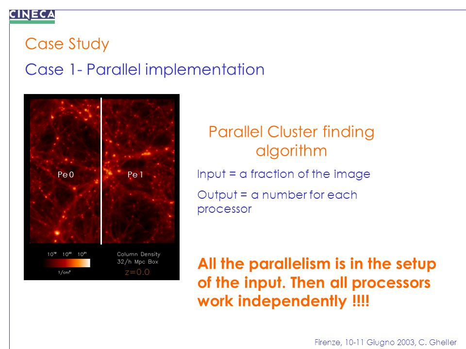 Firenze, 10-11 Giugno 2003, C. Gheller Case Study Case 1- Parallel implementation Parallel Cluster finding algorithm Input = a fraction of the image O