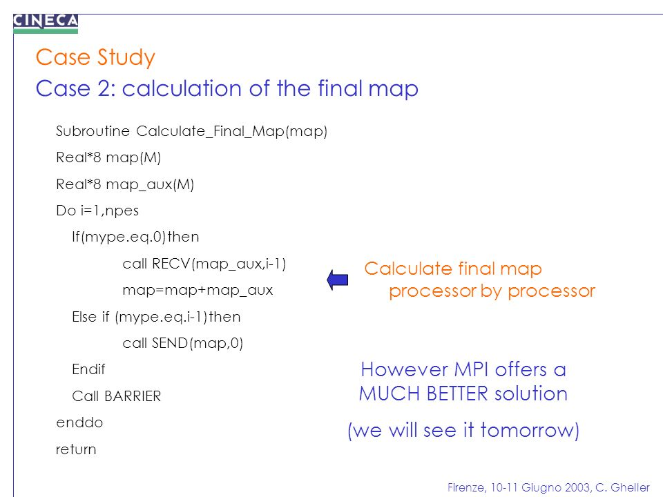 Firenze, 10-11 Giugno 2003, C. Gheller Case Study Case 2: calculation of the final map Subroutine Calculate_Final_Map(map) Real*8 map(M) Real*8 map_au