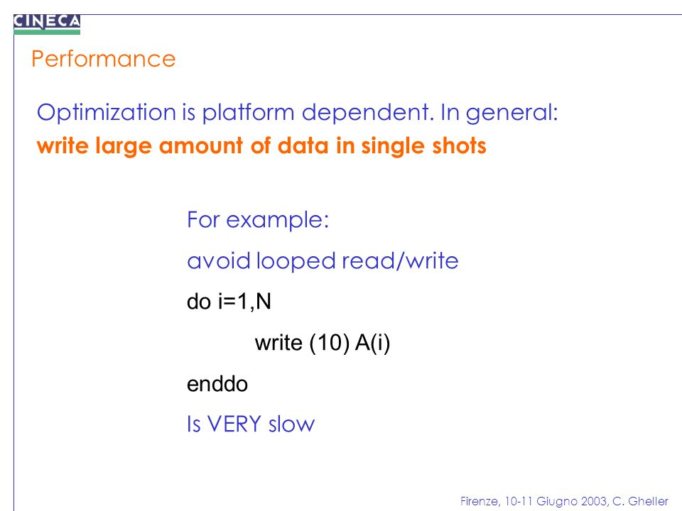 Firenze, 10-11 Giugno 2003, C. Gheller For example: avoid looped read/write do i=1,N write (10) A(i) enddo Is VERY slow Performance Optimization is pl