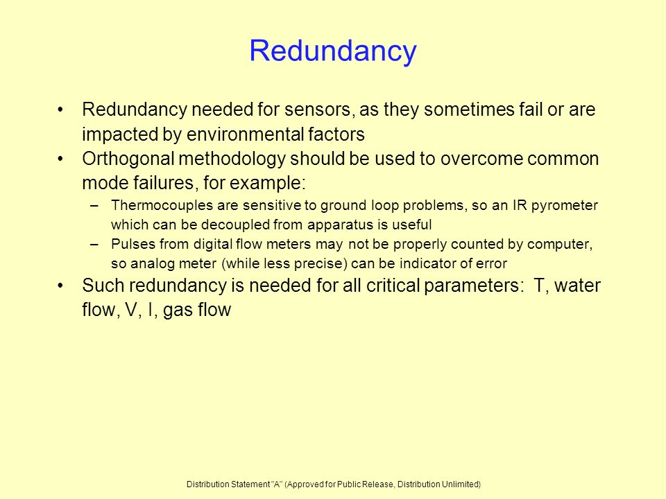 Redundancy Redundancy needed for sensors, as they sometimes fail or are impacted by environmental factors Orthogonal methodology should be used to overcome common mode failures, for example: –Thermocouples are sensitive to ground loop problems, so an IR pyrometer which can be decoupled from apparatus is useful –Pulses from digital flow meters may not be properly counted by computer, so analog meter (while less precise) can be indicator of error Such redundancy is needed for all critical parameters: T, water flow, V, I, gas flow Distribution Statement A (Approved for Public Release, Distribution Unlimited)