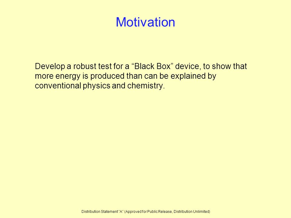 Motivation Develop a robust test for a Black Box device, to show that more energy is produced than can be explained by conventional physics and chemistry.