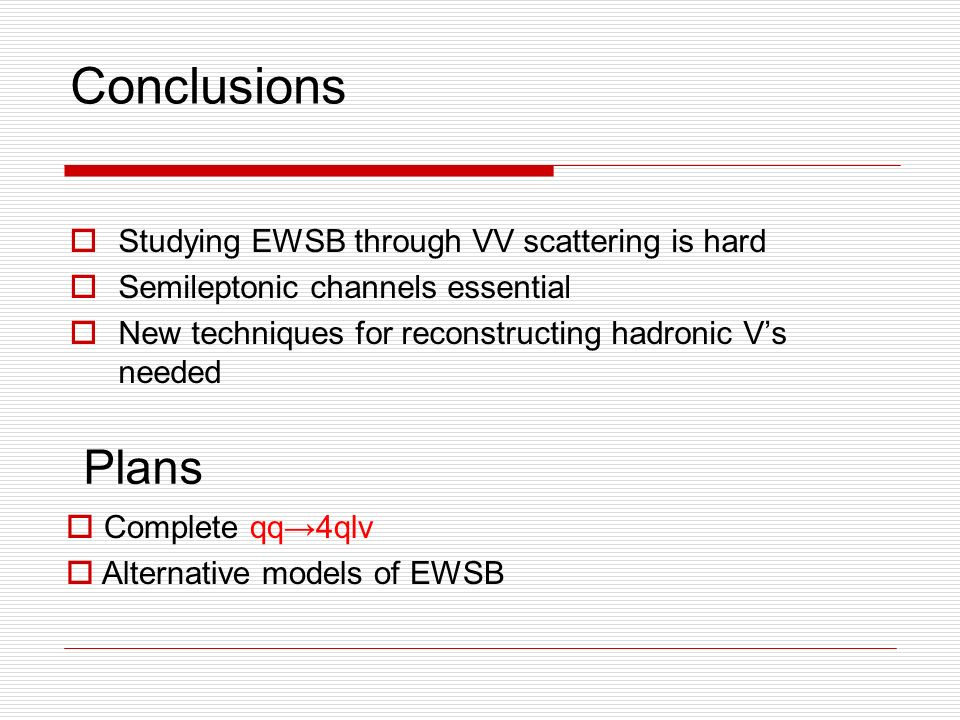 Conclusions Studying EWSB through VV scattering is hard Semileptonic channels essential New techniques for reconstructing hadronic Vs needed Plans Complete qq4qlv Alternative models of EWSB