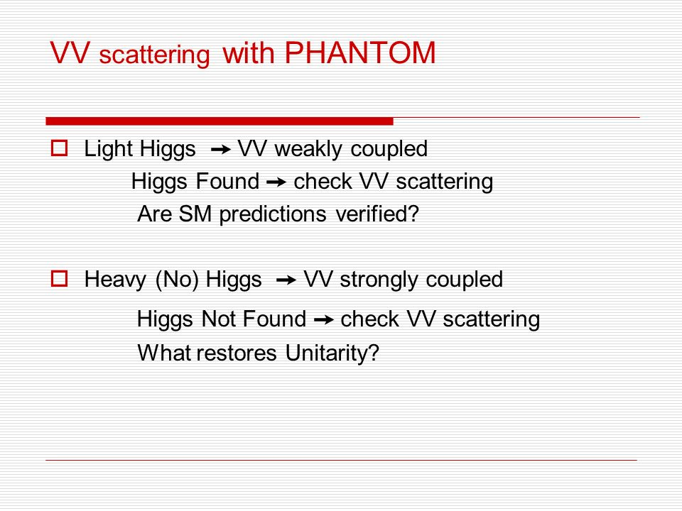 VV scattering with PHANTOM Light Higgs VV weakly coupled Higgs Found check VV scattering Are SM predictions verified.