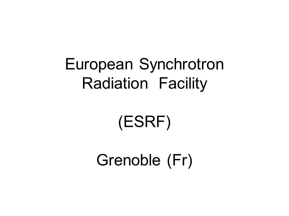 European Synchrotron Radiation Facility (ESRF) Grenoble (Fr)