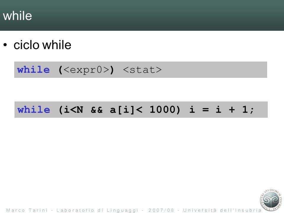 M a r c o T a r i n i - L a b o r a t o r i o d i L i n g u a g g i - 2 0 0 7 / 0 8 - U n i v e r s i t à d e l l I n s u b r i a while ciclo while while ( ) while (i<N && a[i]< 1000) i = i + 1;