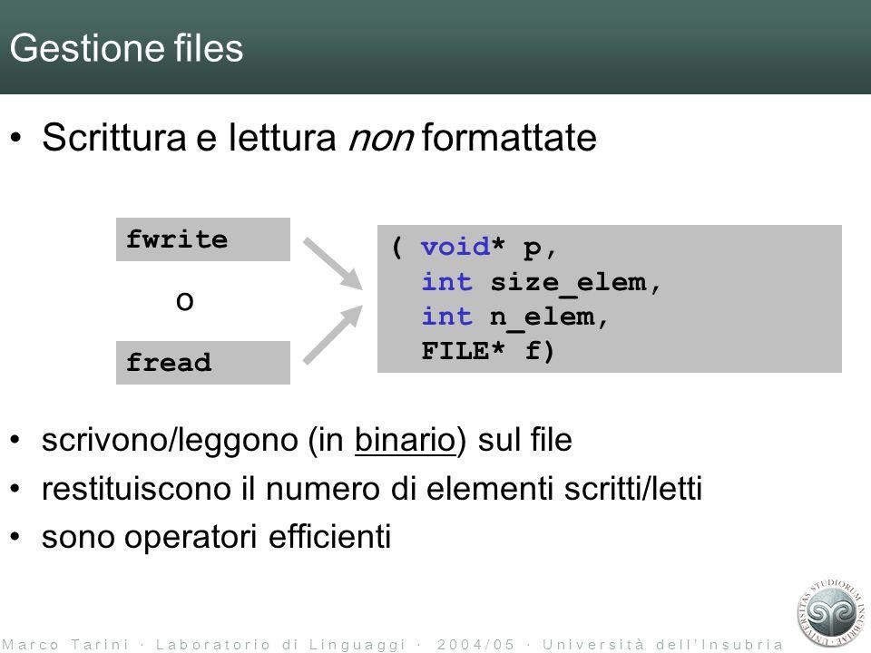 M a r c o T a r i n i L a b o r a t o r i o d i L i n g u a g g i 2 0 0 4 / 0 5 U n i v e r s i t à d e l l I n s u b r i a Gestione files Scrittura e lettura non formattate fwrite fread o ( void* p, int size_elem, int n_elem, FILE* f) scrivono/leggono (in binario) sul file restituiscono il numero di elementi scritti/letti sono operatori efficienti