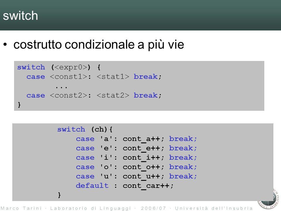 M a r c o T a r i n i L a b o r a t o r i o d i L i n g u a g g i 2 0 0 6 / 0 7 U n i v e r s i t à d e l l I n s u b r i a switch costrutto condizionale a più vie switch ( ) { case : break;...