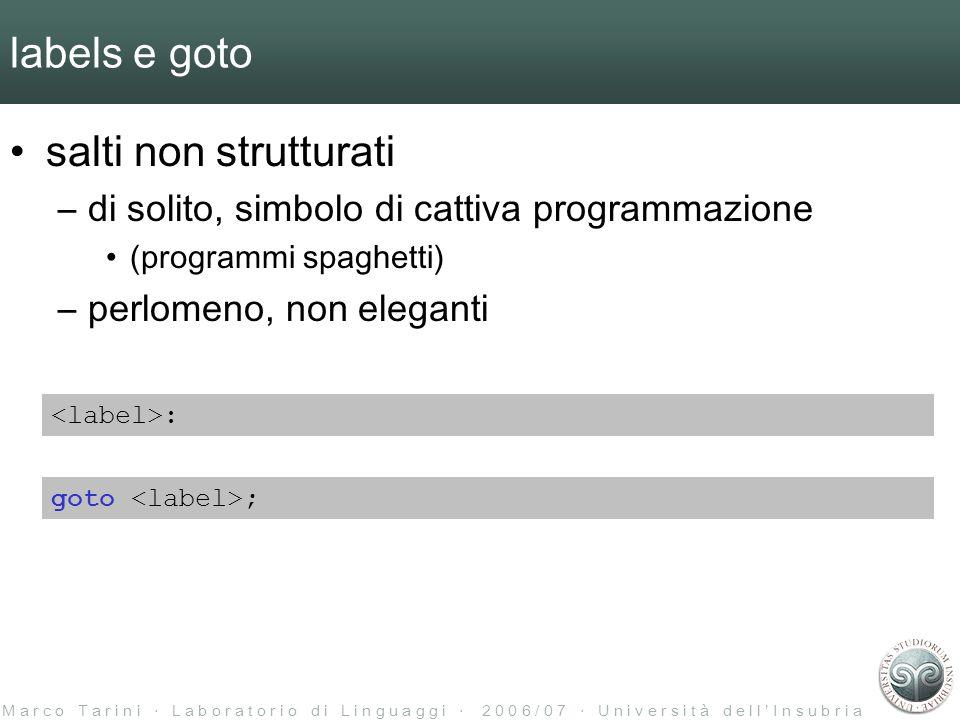 M a r c o T a r i n i L a b o r a t o r i o d i L i n g u a g g i 2 0 0 6 / 0 7 U n i v e r s i t à d e l l I n s u b r i a labels e goto salti non strutturati –di solito, simbolo di cattiva programmazione (programmi spaghetti) –perlomeno, non eleganti : goto ;