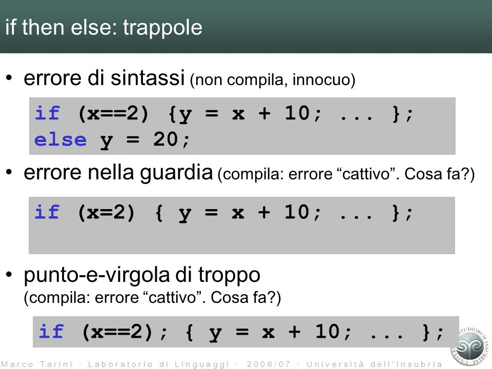 M a r c o T a r i n i L a b o r a t o r i o d i L i n g u a g g i 2 0 0 6 / 0 7 U n i v e r s i t à d e l l I n s u b r i a if then else: trappole errore di sintassi (non compila, innocuo) errore nella guardia (compila: errore cattivo.