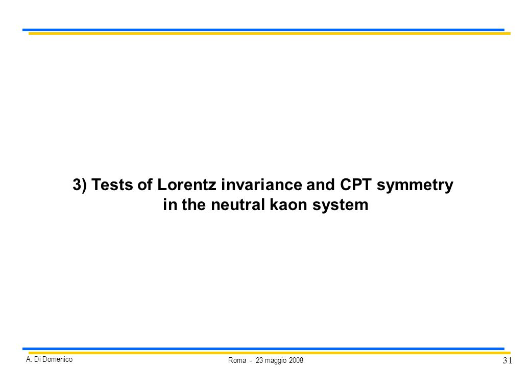 31 Roma - 23 maggio 2008 A. Di Domenico 3) Tests of Lorentz invariance and CPT symmetry in the neutral kaon system
