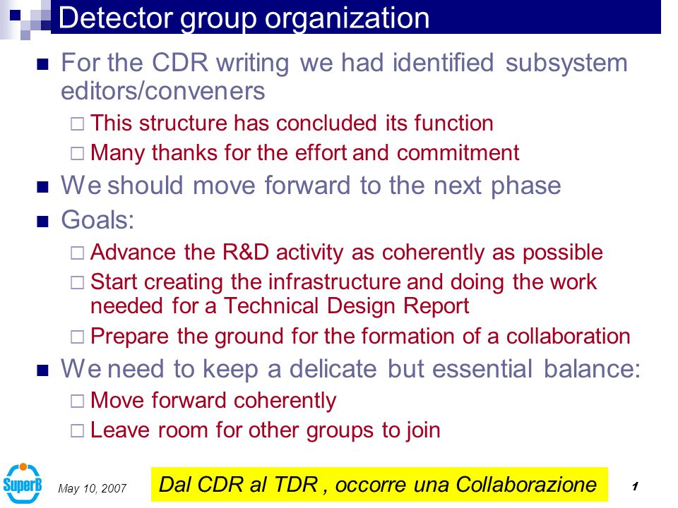 1 May 10, 2007 Detector group organization For the CDR writing we had identified subsystem editors/conveners This structure has concluded its function Many thanks for the effort and commitment We should move forward to the next phase Goals: Advance the R&D activity as coherently as possible Start creating the infrastructure and doing the work needed for a Technical Design Report Prepare the ground for the formation of a collaboration We need to keep a delicate but essential balance: Move forward coherently Leave room for other groups to join Dal CDR al TDR, occorre una Collaborazione