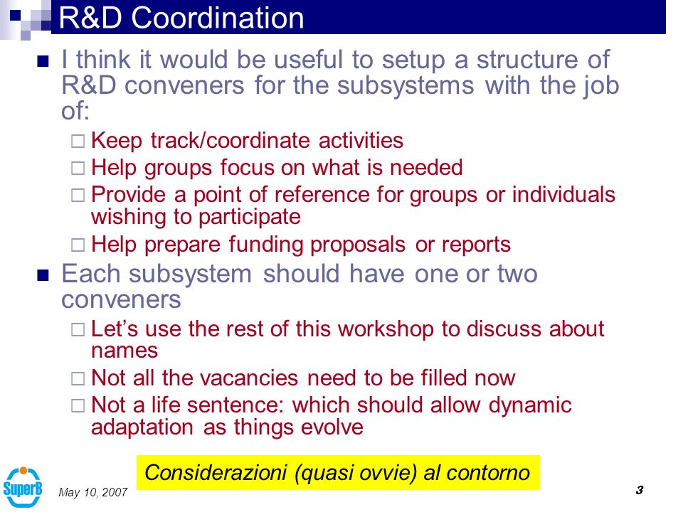 3 May 10, 2007 R&D Coordination I think it would be useful to setup a structure of R&D conveners for the subsystems with the job of: Keep track/coordinate activities Help groups focus on what is needed Provide a point of reference for groups or individuals wishing to participate Help prepare funding proposals or reports Each subsystem should have one or two conveners Lets use the rest of this workshop to discuss about names Not all the vacancies need to be filled now Not a life sentence: which should allow dynamic adaptation as things evolve Considerazioni (quasi ovvie) al contorno