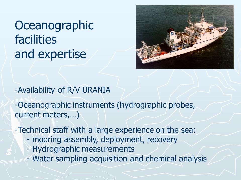 Oceanographic facilities and expertise -Availability of R/V URANIA -Oceanographic instruments (hydrographic probes, current meters,…) -Technical staff with a large experience on the sea: - mooring assembly, deployment, recovery - Hydrographic measurements - Water sampling acquisition and chemical analysis
