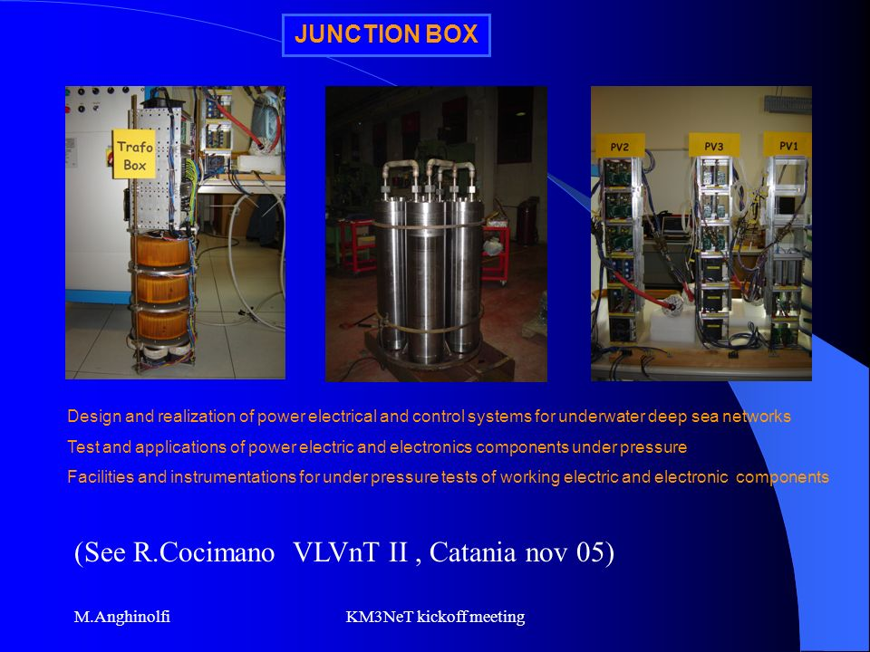 M.AnghinolfiKM3NeT kickoff meeting JUNCTION BOX Design and realization of power electrical and control systems for underwater deep sea networks Test and applications of power electric and electronics components under pressure Facilities and instrumentations for under pressure tests of working electric and electronic components (See R.Cocimano VLVnT II, Catania nov 05)