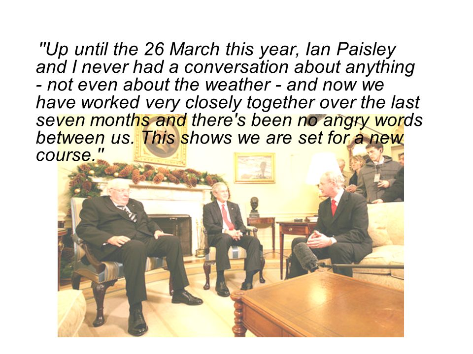 ''Up until the 26 March this year, Ian Paisley and I never had a conversation about anything - not even about the weather - and now we have worked ver