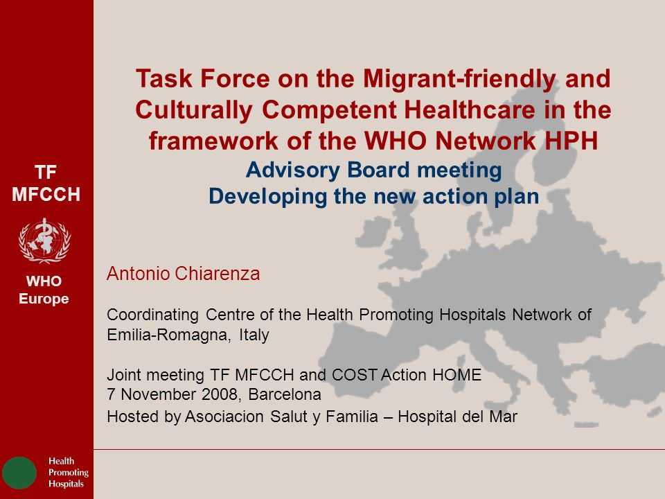 TF MFCCH WHO Europe WHO-HPH TASK FORCE ON MIGRANT FRIENDLY AND CULTURALLY COMPETENT HEALTHCARE HEALTH PROMOTING HOSPITALS NETWORK OF EMILIA – ROMAGNA AZIENDA USL DI REGGIO EMILIA – DIREZIONE GENERALE 2 Migrant-Friendly Hospitals (2002-2005) www.mfh-eu.net PROJECT OUTCOMES OUTCOMES For health policy WHO-HPH TASK FORCE MIGRANT FRIENDLY AND CULTURALLY COMPETENTE HEALTH CARE 12 national models for MFH: how to do it interventions 1.Organizational development 2.Interpreting services 3.Staff training on cultural competence 4.Patient information and education OUTCOMES For hospitals OUTCOMES For networking AT DE DK EL ES FI FR IT NL PT SV UK IR