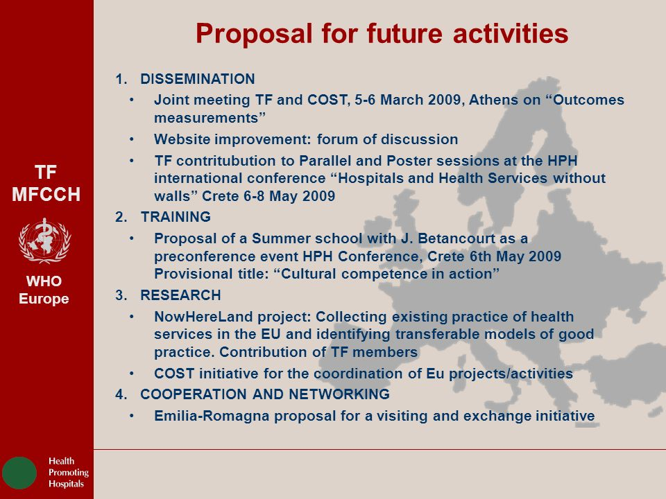 TF MFCCH WHO Europe Proposal for future activities 1.DISSEMINATION Joint meeting TF and COST, 5-6 March 2009, Athens on Outcomes measurements Website improvement: forum of discussion TF contritubution to Parallel and Poster sessions at the HPH international conference Hospitals and Health Services without walls Crete 6-8 May TRAINING Proposal of a Summer school with J.
