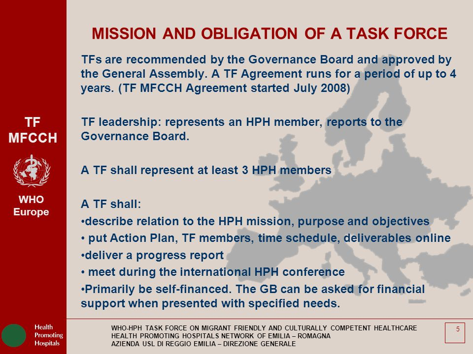 TF MFCCH WHO Europe WHO-HPH TASK FORCE ON MIGRANT FRIENDLY AND CULTURALLY COMPETENT HEALTHCARE HEALTH PROMOTING HOSPITALS NETWORK OF EMILIA – ROMAGNA AZIENDA USL DI REGGIO EMILIA – DIREZIONE GENERALE 5 MISSION AND OBLIGATION OF A TASK FORCE TFs are recommended by the Governance Board and approved by the General Assembly.