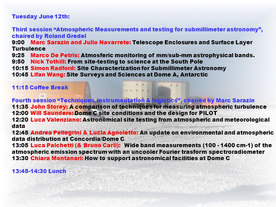 Tuesday June 12th: Third session Atmospheric Measurements and testing for submillimeter astronomy, chaired by Roland Gredel 9:00Marc Sarazin and Julio Navarrete: Telescope Enclosures and Surface Layer Turbulence 9:25Marco De Petris: Atmosferic monitoring of mm/sub-mm astrophysical bands.