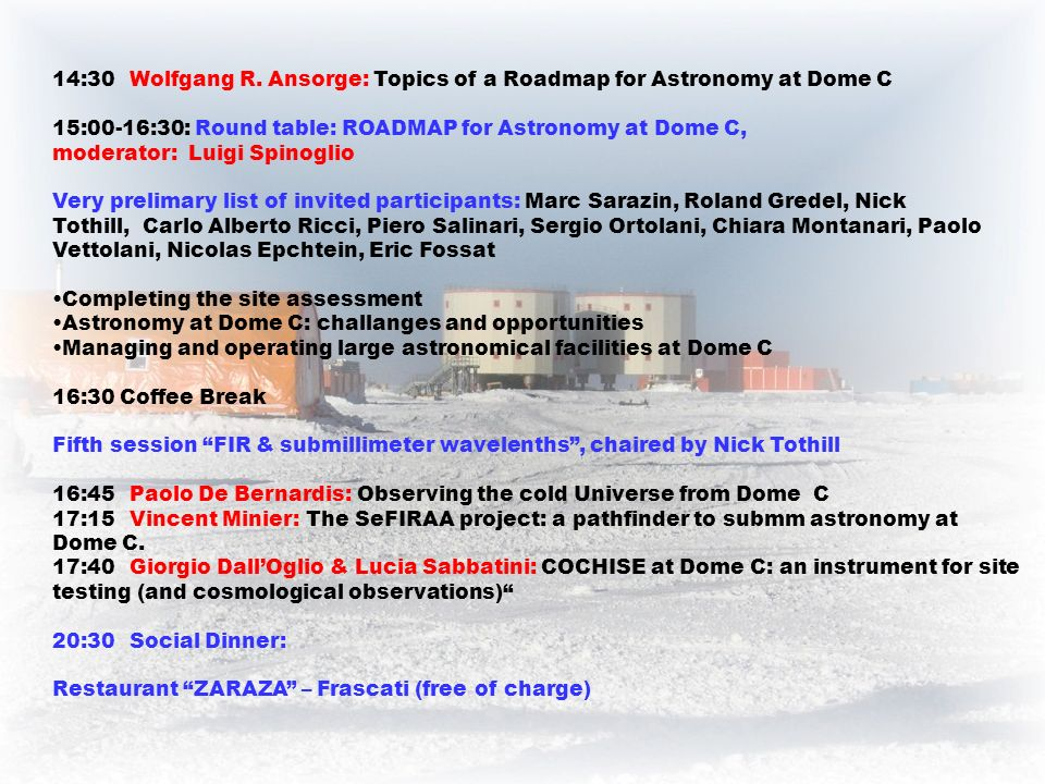 14:30Wolfgang R. Ansorge: Topics of a Roadmap for Astronomy at Dome C 15:00-16:30: Round table: ROADMAP for Astronomy at Dome C, moderator: Luigi Spin
