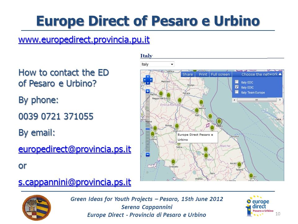 10 Green Ideas for Youth Projects – Pesaro, 15th June 2012 Serena Cappannini Europe Direct - Provincia di Pesaro e Urbino Europe Direct of Pesaro e Urbino www.europedirect.provincia.pu.it How to contact the ED of Pesaro e Urbino.