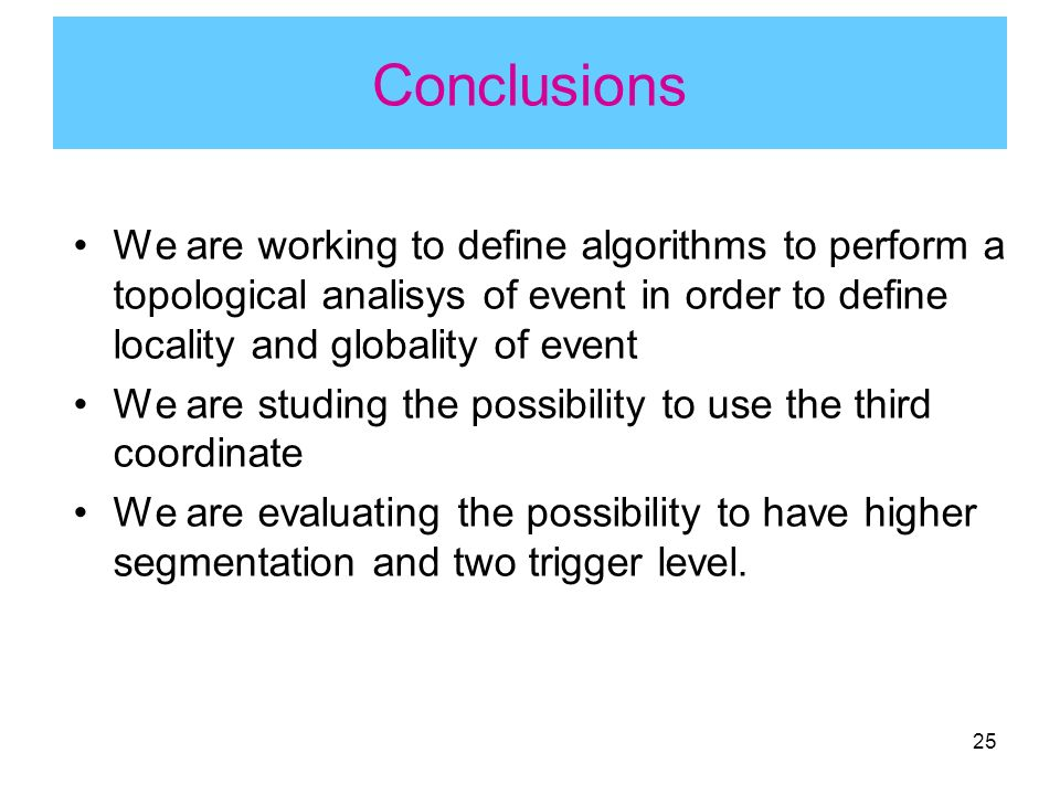 25 Conclusions We are working to define algorithms to perform a topological analisys of event in order to define locality and globality of event We are studing the possibility to use the third coordinate We are evaluating the possibility to have higher segmentation and two trigger level.