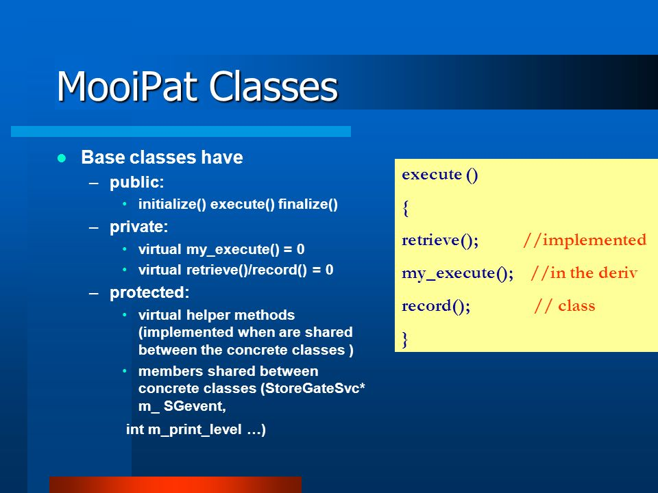 MooiPat Classes Base classes have –public: initialize() execute() finalize() –private: virtual my_execute() = 0 virtual retrieve()/record() = 0 –protected: virtual helper methods (implemented when are shared between the concrete classes ) members shared between concrete classes (StoreGateSvc* m_ SGevent, int m_print_level …) execute () { retrieve(); //implemented my_execute(); //in the deriv record(); // class }