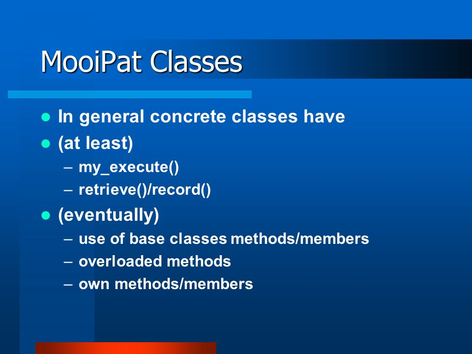 MooiPat Classes In general concrete classes have (at least) –my_execute() –retrieve()/record() (eventually) –use of base classes methods/members –overloaded methods –own methods/members