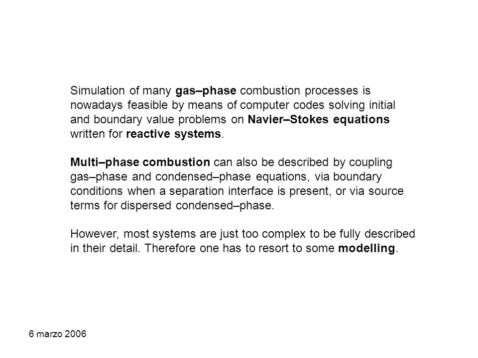 6 marzo 2006 Simulation of many gas–phase combustion processes is nowadays feasible by means of computer codes solving initial and boundary value problems on Navier–Stokes equations written for reactive systems.