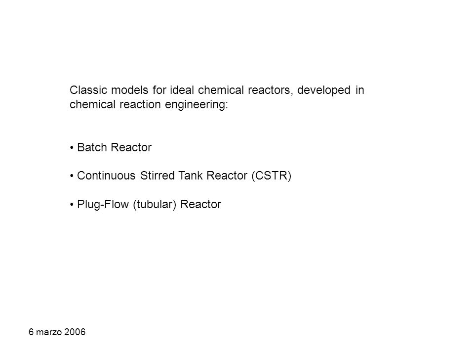 6 marzo 2006 Classic models for ideal chemical reactors, developed in chemical reaction engineering: Batch Reactor Continuous Stirred Tank Reactor (CSTR) Plug-Flow (tubular) Reactor