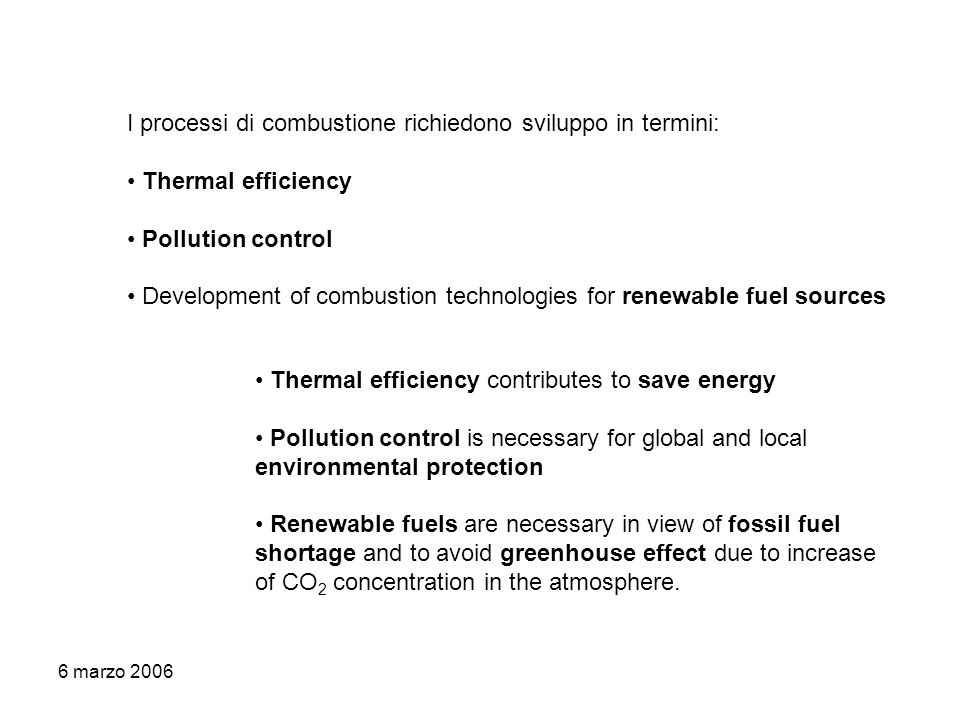 6 marzo 2006 I processi di combustione richiedono sviluppo in termini: Thermal efficiency Pollution control Development of combustion technologies for renewable fuel sources Thermal efficiency contributes to save energy Pollution control is necessary for global and local environmental protection Renewable fuels are necessary in view of fossil fuel shortage and to avoid greenhouse effect due to increase of CO 2 concentration in the atmosphere.