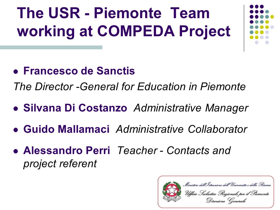The USR - Piemonte Team working at COMPEDA Project Francesco de Sanctis The Director -General for Education in Piemonte Silvana Di Costanzo Administrative Manager Guido Mallamaci Administrative Collaborator Alessandro Perri Teacher - Contacts and project referent