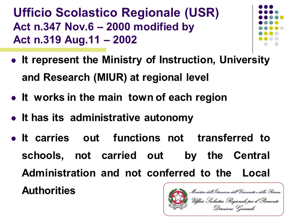 Ufficio Scolastico Regionale (USR) Act n.347 Nov.6 – 2000 modified by Act n.319 Aug.11 – 2002 It represent the Ministry of Instruction, University and