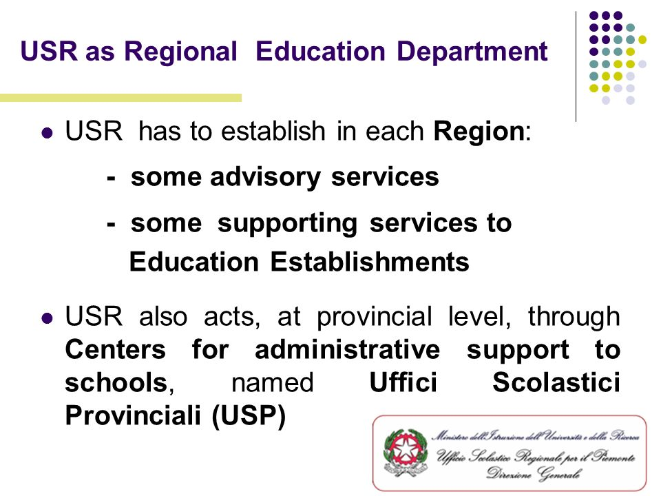 USR as Regional Education Department USR has to establish in each Region: - some advisory services - some supporting services to Education Establishments USR also acts, at provincial level, through Centers for administrative support to schools, named Uffici Scolastici Provinciali (USP)