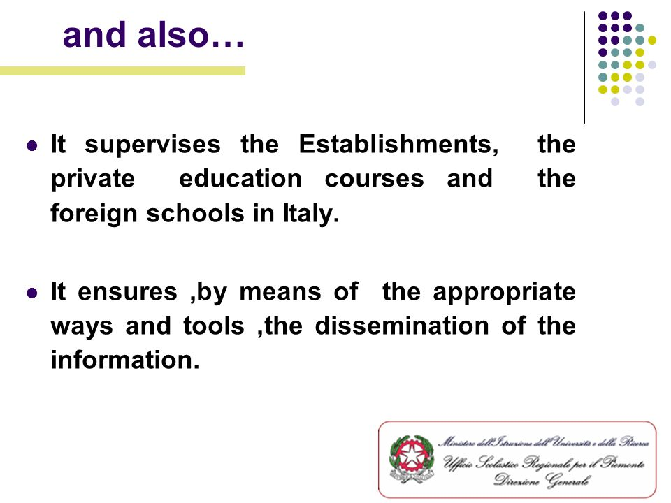 It supervises the Establishments, the private education courses and the foreign schools in Italy. It ensures,by means of the appropriate ways and tool