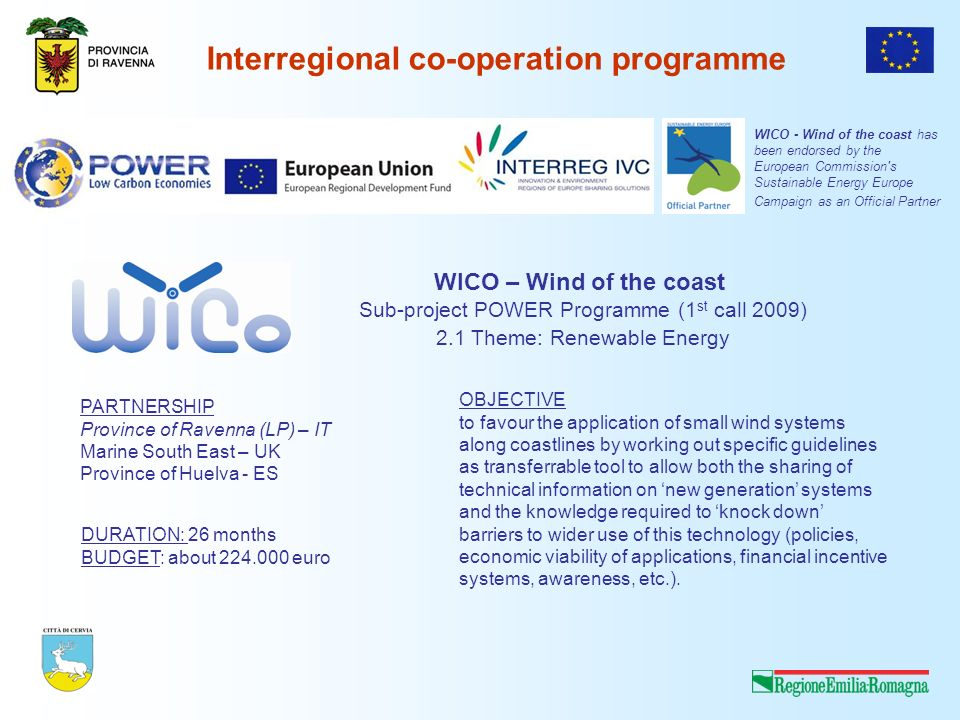 Interregional co-operation programme WICO – Wind of the coast Sub-project POWER Programme (1 st call 2009) 2.1 Theme: Renewable Energy PARTNERSHIP Province of Ravenna (LP) – IT Marine South East – UK Province of Huelva - ES DURATION: 26 months BUDGET: about 224.000 euro OBJECTIVE to favour the application of small wind systems along coastlines by working out specific guidelines as transferrable tool to allow both the sharing of technical information on new generation systems and the knowledge required to knock down barriers to wider use of this technology (policies, economic viability of applications, financial incentive systems, awareness, etc.).