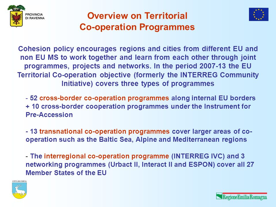 - 52 cross-border co-operation programmes along internal EU borders + 10 cross-border cooperation programmes under the Instrument for Pre-Accession - 13 transnational co-operation programmes cover larger areas of co- operation such as the Baltic Sea, Alpine and Mediterranean regions - The interregional co-operation programme (INTERREG IVC) and 3 networking programmes (Urbact II, Interact II and ESPON) cover all 27 Member States of the EU Cohesion policy encourages regions and cities from different EU and non EU MS to work together and learn from each other through joint programmes, projects and networks.