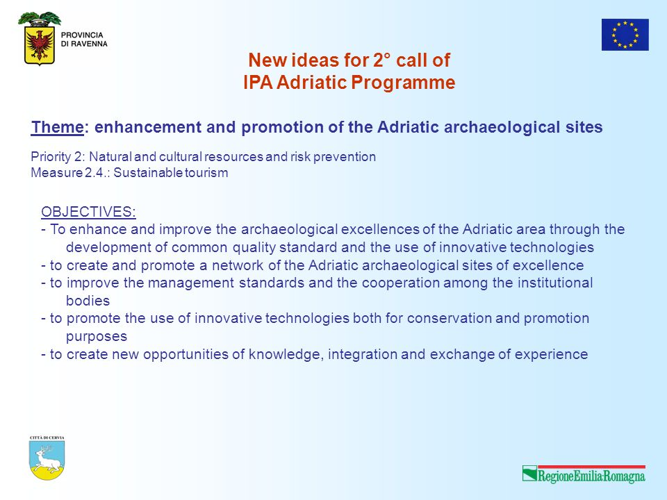 Theme: enhancement and promotion of the Adriatic archaeological sites OBJECTIVES: - To enhance and improve the archaeological excellences of the Adriatic area through the development of common quality standard and the use of innovative technologies - to create and promote a network of the Adriatic archaeological sites of excellence - to improve the management standards and the cooperation among the institutional bodies - to promote the use of innovative technologies both for conservation and promotion purposes - to create new opportunities of knowledge, integration and exchange of experience Priority 2: Natural and cultural resources and risk prevention Measure 2.4.: Sustainable tourism New ideas for 2° call of IPA Adriatic Programme
