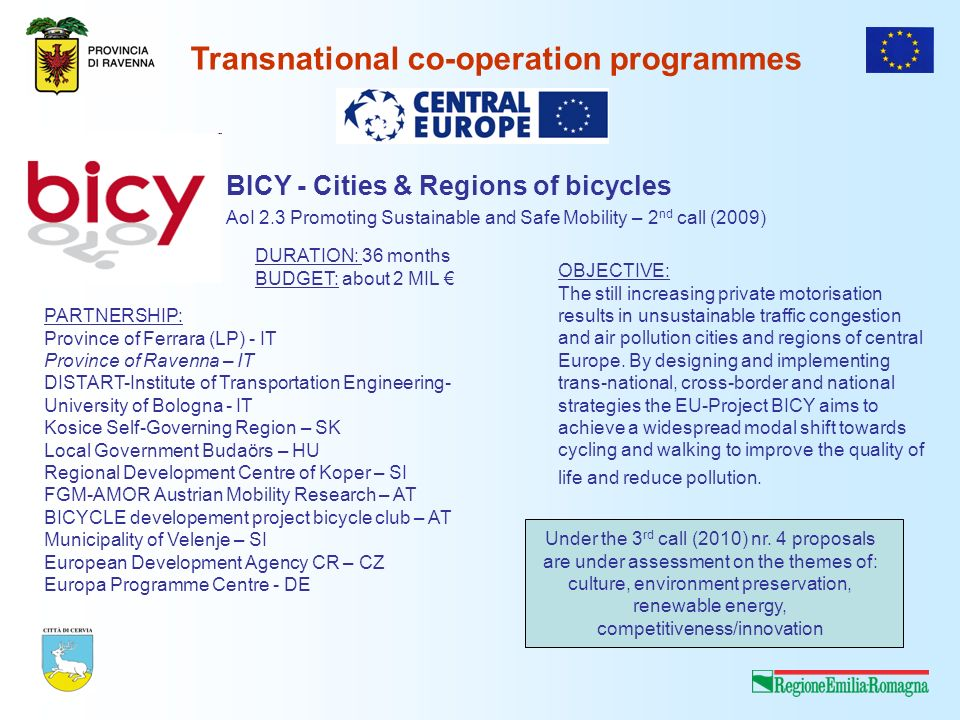 Transnational co-operation programmes BICY - Cities & Regions of bicycles AoI 2.3 Promoting Sustainable and Safe Mobility – 2 nd call (2009) PARTNERSHIP: Province of Ferrara (LP) - IT Province of Ravenna – IT DISTART-Institute of Transportation Engineering- University of Bologna - IT Kosice Self-Governing Region – SK Local Government Budaörs – HU Regional Development Centre of Koper – SI FGM-AMOR Austrian Mobility Research – AT BICYCLE developement project bicycle club – AT Municipality of Velenje – SI European Development Agency CR – CZ Europa Programme Centre - DE OBJECTIVE: The still increasing private motorisation results in unsustainable traffic congestion and air pollution cities and regions of central Europe.