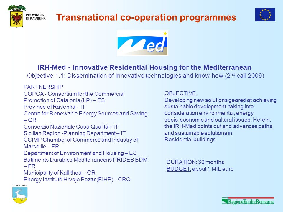 Transnational co-operation programmes IRH-Med - Innovative Residential Housing for the Mediterranean Objective 1.1: Dissemination of innovative technologies and know-how (2 nd call 2009) PARTNERSHIP COPCA - Consortium for the Commercial Promotion of Catalonia (LP) – ES Province of Ravenna – IT Centre for Renewable Energy Sources and Saving – GR Consorzio Nazionale Casa Qualità – IT Sicilian Region -Planning Department – IT CCIMP Chamber of Commerce and Industry of Marseille – FR Department of Environment and Housing – ES Bâtiments Durables Méditerranéens PRIDES BDM – FR Municipality of Kallithea – GR Energy Institute Hrvoje Pozar (EIHP) - CRO OBJECTIVE Developing new solutions geared at achieving sustainable development, taking into consideration environmental, energy, socio-economic and cultural issues.