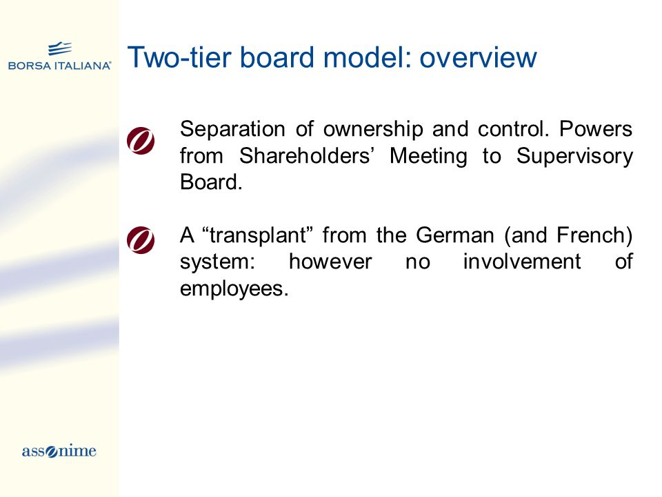 Two-tier board model: overview Separation of ownership and control. Powers from Shareholders Meeting to Supervisory Board. A transplant from the Germa