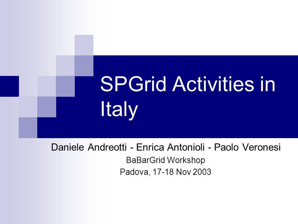 SPGrid Activities in Italy Daniele Andreotti - Enrica Antonioli - Paolo Veronesi BaBarGrid Workshop Padova, 17-18 Nov 2003